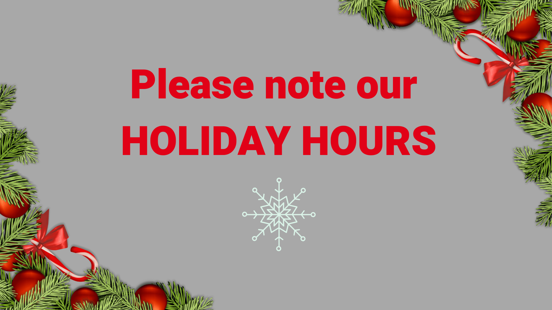Please note our HOLIDAY HOURS